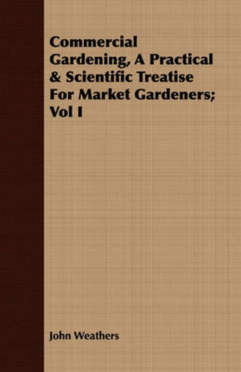 Commercial Gardening, A Practical & Scientific Treatise For Market Gardeners; Vol I