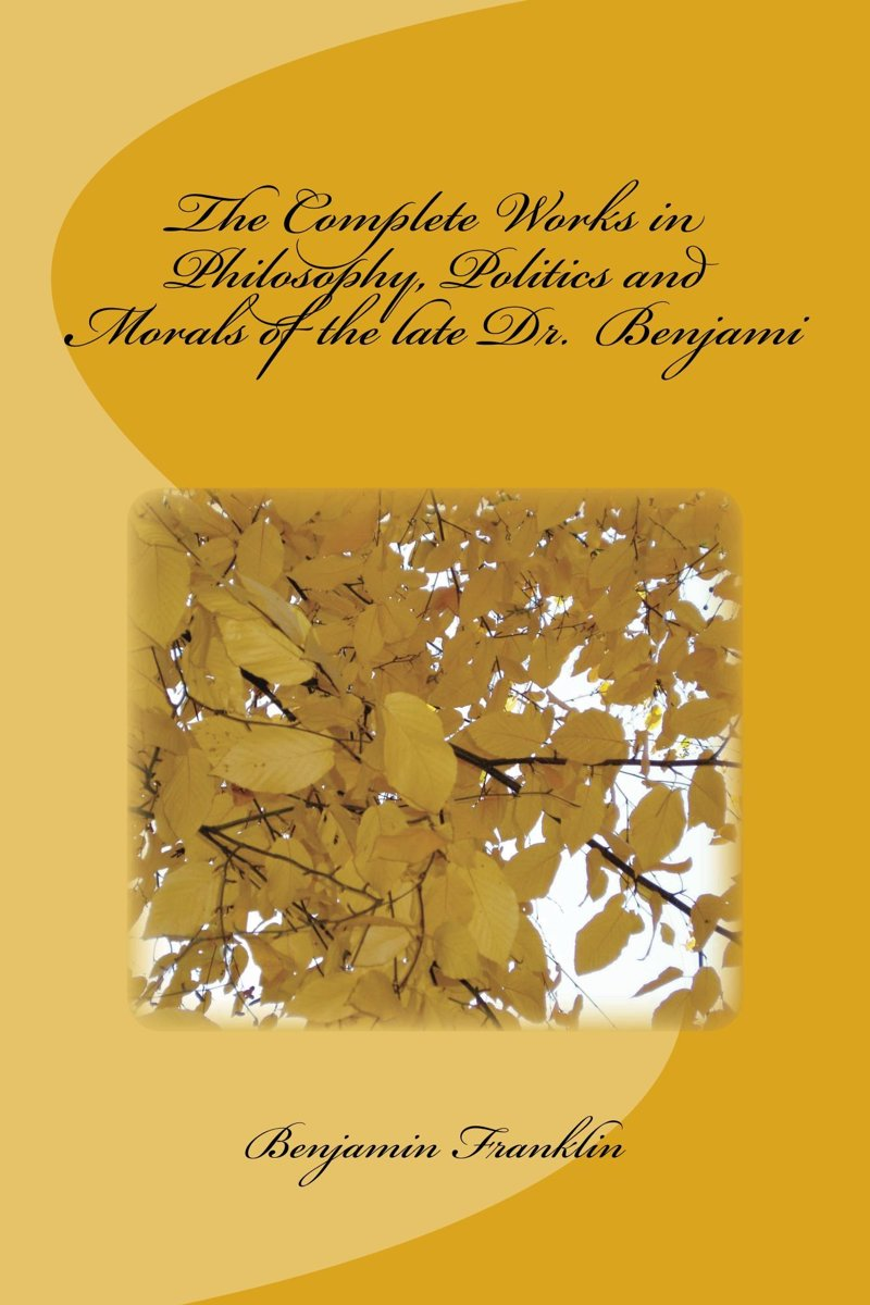 The Complete Works in Philosophy, Politics and Morals of the late Dr. Benjami