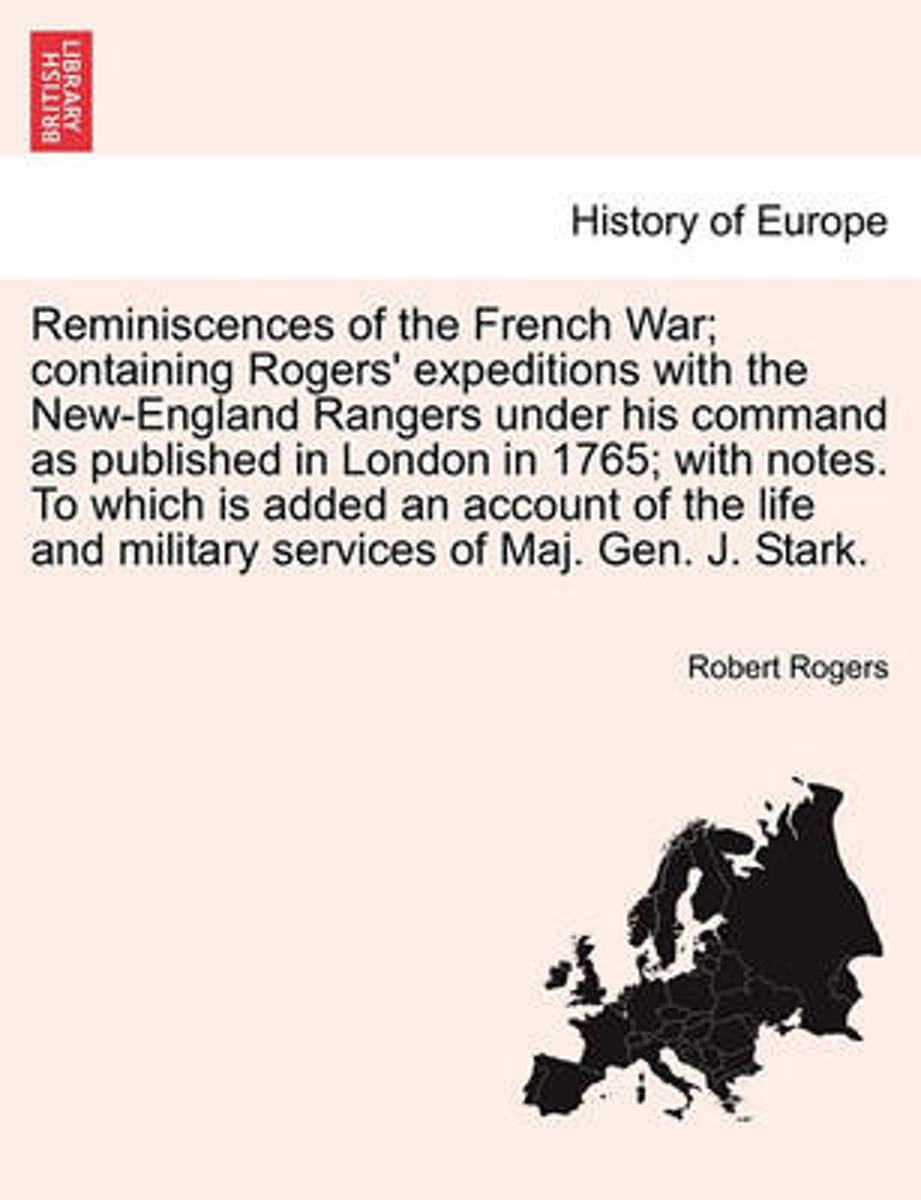 Reminiscences of the French War; Containing Rogers' Expeditions with the New-England Rangers Under His Command as Published in London in 1765; With Notes. to Which Is Added an Account of the