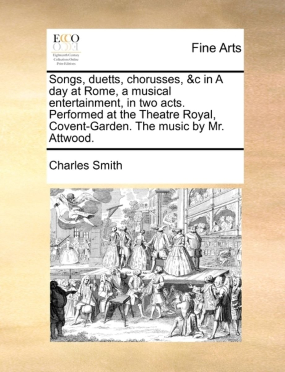 Songs, Duetts, Chorusses, &C in a Day at Rome, a Musical Entertainment, in Two Acts. Performed at the Theatre Royal, Covent-Garden. the Music by Mr. Attwood.