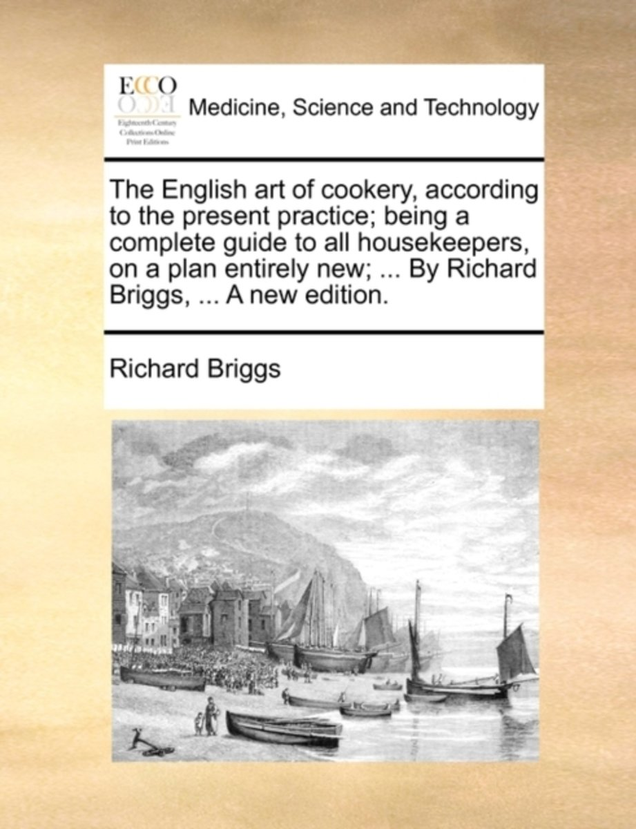 The English Art of Cookery, According to the Present Practice; Being a Complete Guide to All Housekeepers, on a Plan Entirely New; ... by Richard Briggs, ... a New Edition