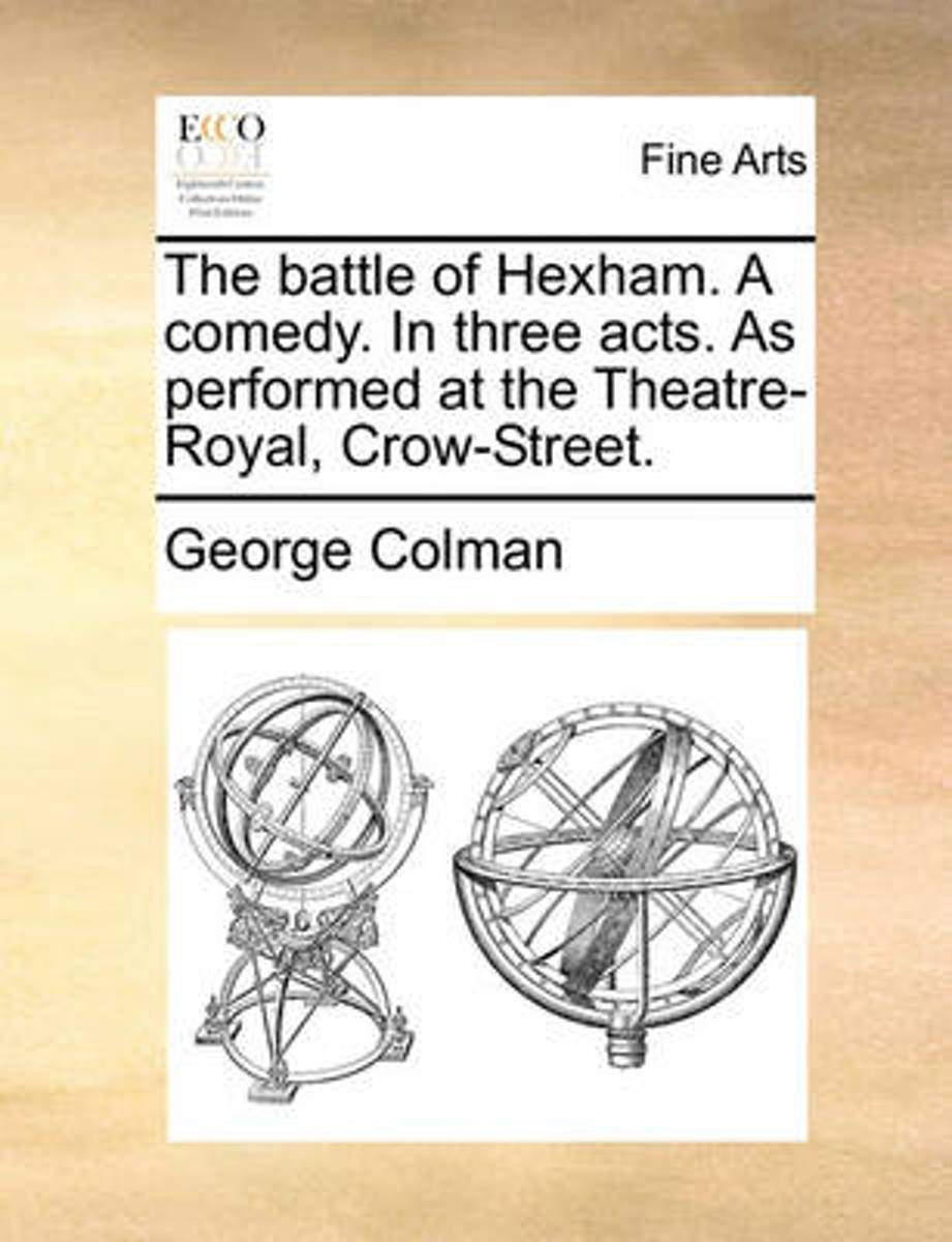 The Battle of Hexham. a Comedy. in Three Acts. as Performed at the Theatre-Royal, Crow-Street.
