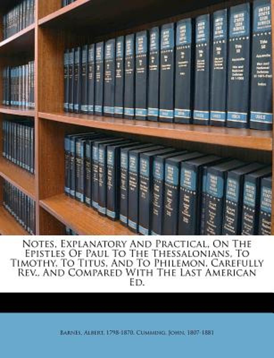 Notes, Explanatory and Practical, on the Epistles of Paul to the Thessalonians, to Timothy, to Titus, and to Philemon. Carefully REV., and Compared with the Last American Ed.