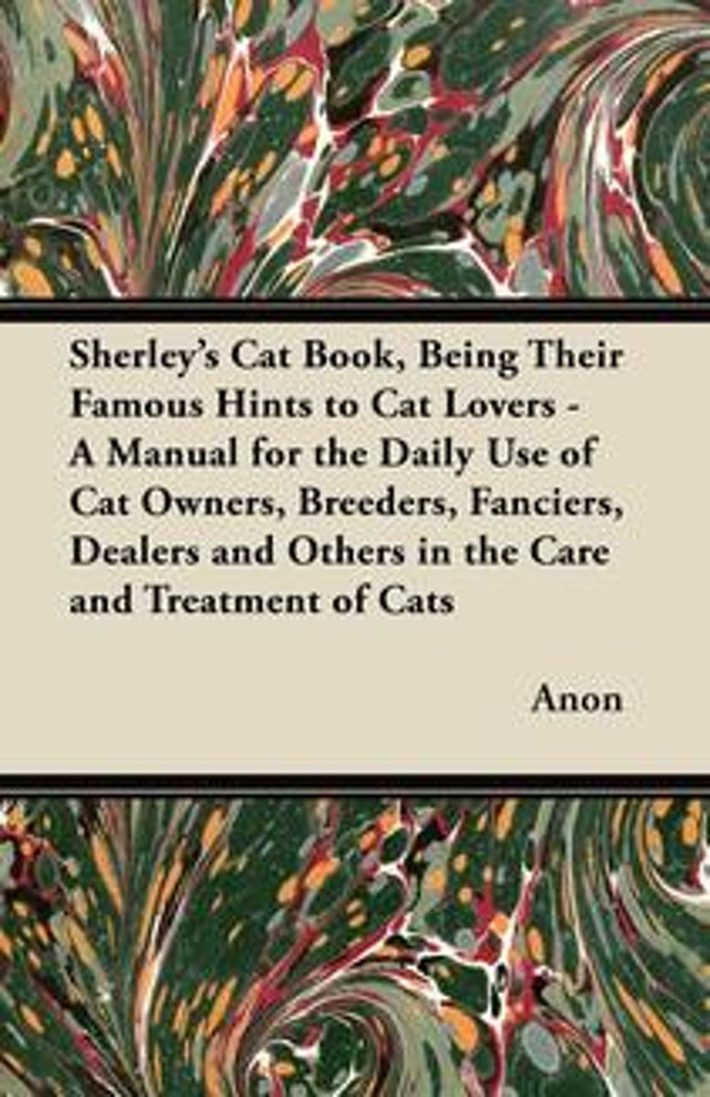 Sherley's Cat Book, Being Their Famous Hints to Cat Lovers - A Manual for the Daily Use of Cat Owners, Breeders, Fanciers, Dealers and Others in the Care and Treatment of Cats