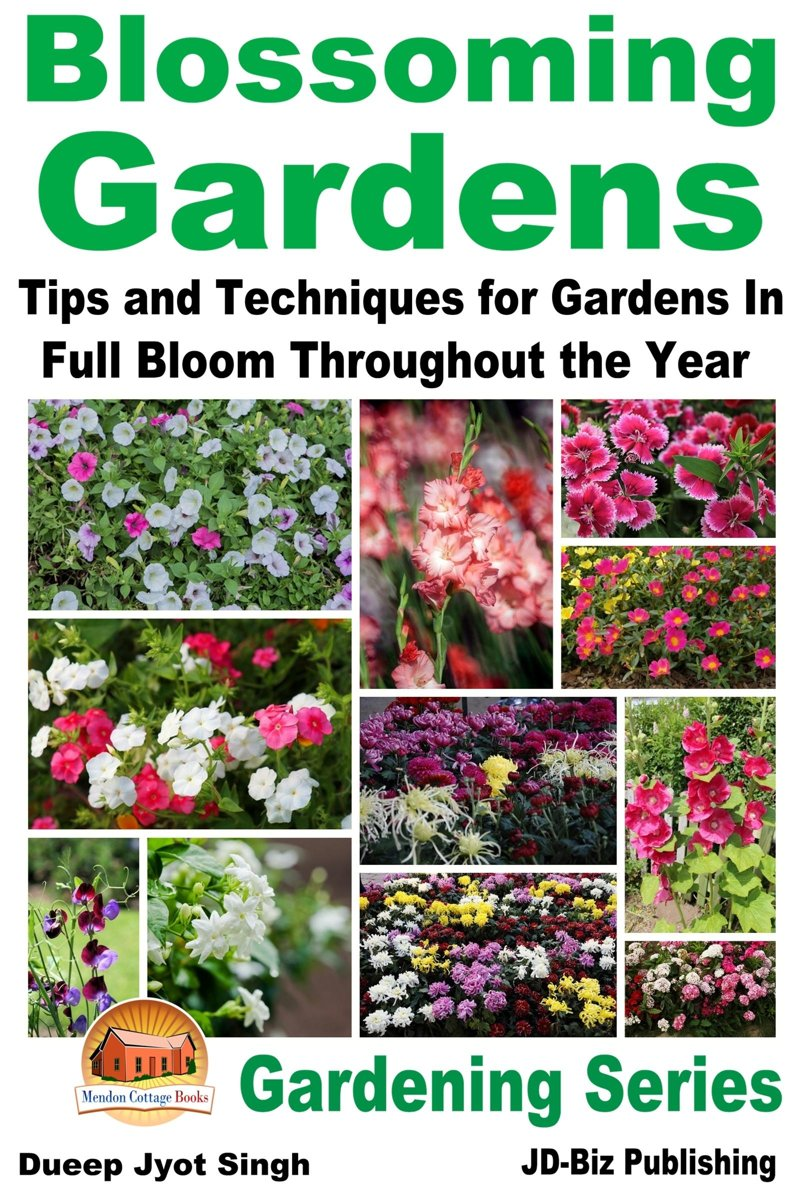 Blossoming Gardens: Tips and Techniques for Gardens In Full Bloom Throughout the Year