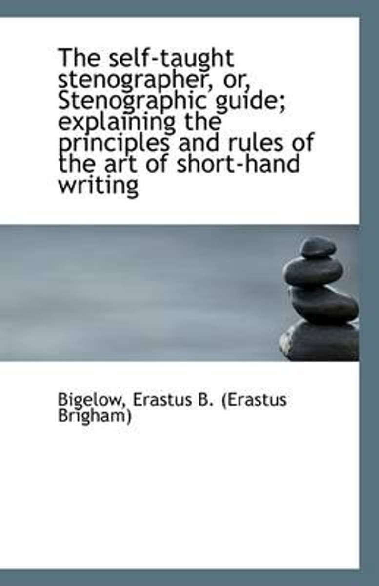 The Self-Taught Stenographer, Or, Stenographic Guide; Explaining the Principles and Rules of the Art