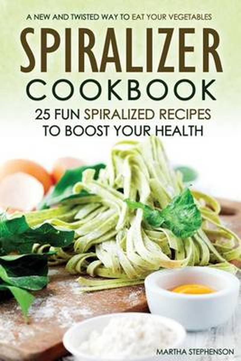 Spiralizer Cookbook - 25 Fun Spiralized Recipes to Boost Your Health