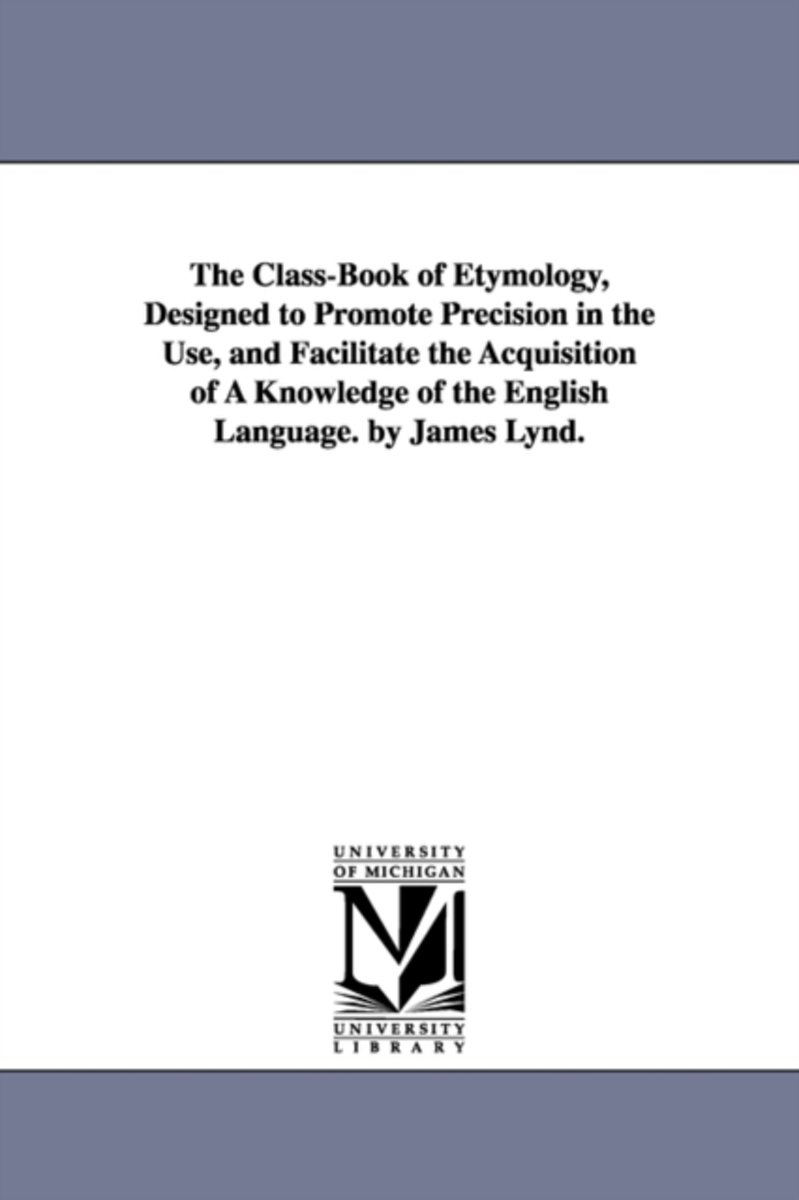 The Class-Book of Etymology, Designed to Promote Precision in the Use, and Facilitate the Acquisition of a Knowledge of the English Language. by James Lynd.