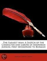the Earnest Man: a Sketch of the Character and Labors of Adoniram Judson, First Missionary to Burmah