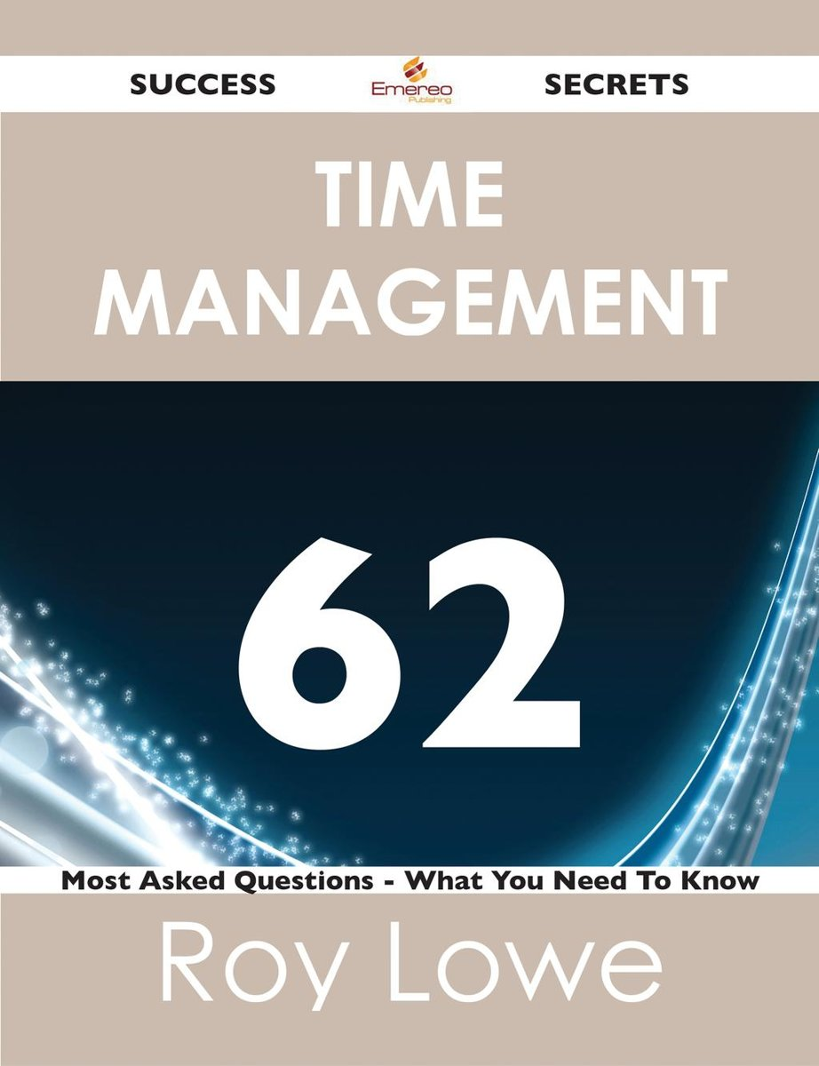 Time Management 62 Success Secrets - 62 Most Asked Questions On Time Management - What You Need To Know