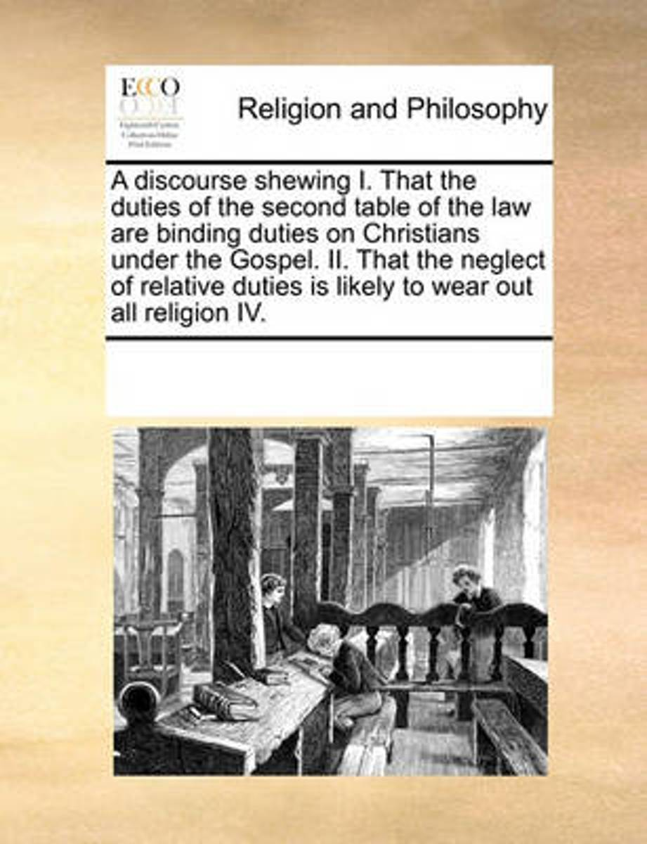 A Discourse Shewing I. That the Duties of the Second Table of the Law Are Binding Duties on Christians Under the Gospel. II. That the Neglect of Relative Duties Is Likely to Wear Out All Reli