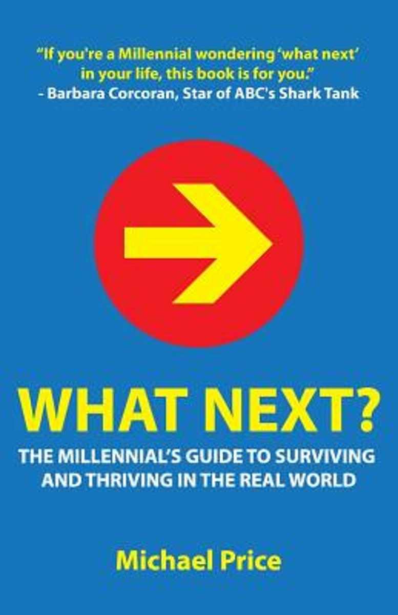 What Next? the Millennial's Guide to Surviving and Thriving in the Real World