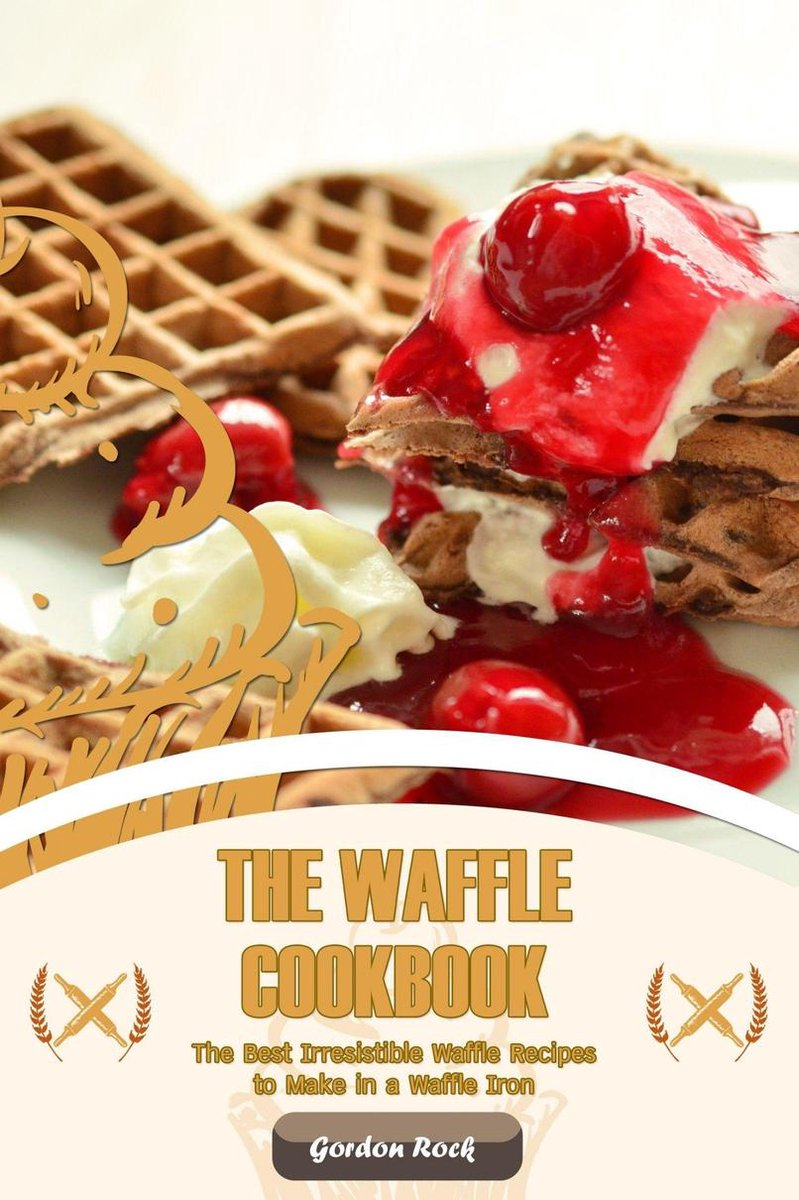 The Waffle Cookbook: The Best Irresistible Waffle Recipes to Make in a Waffle Iron