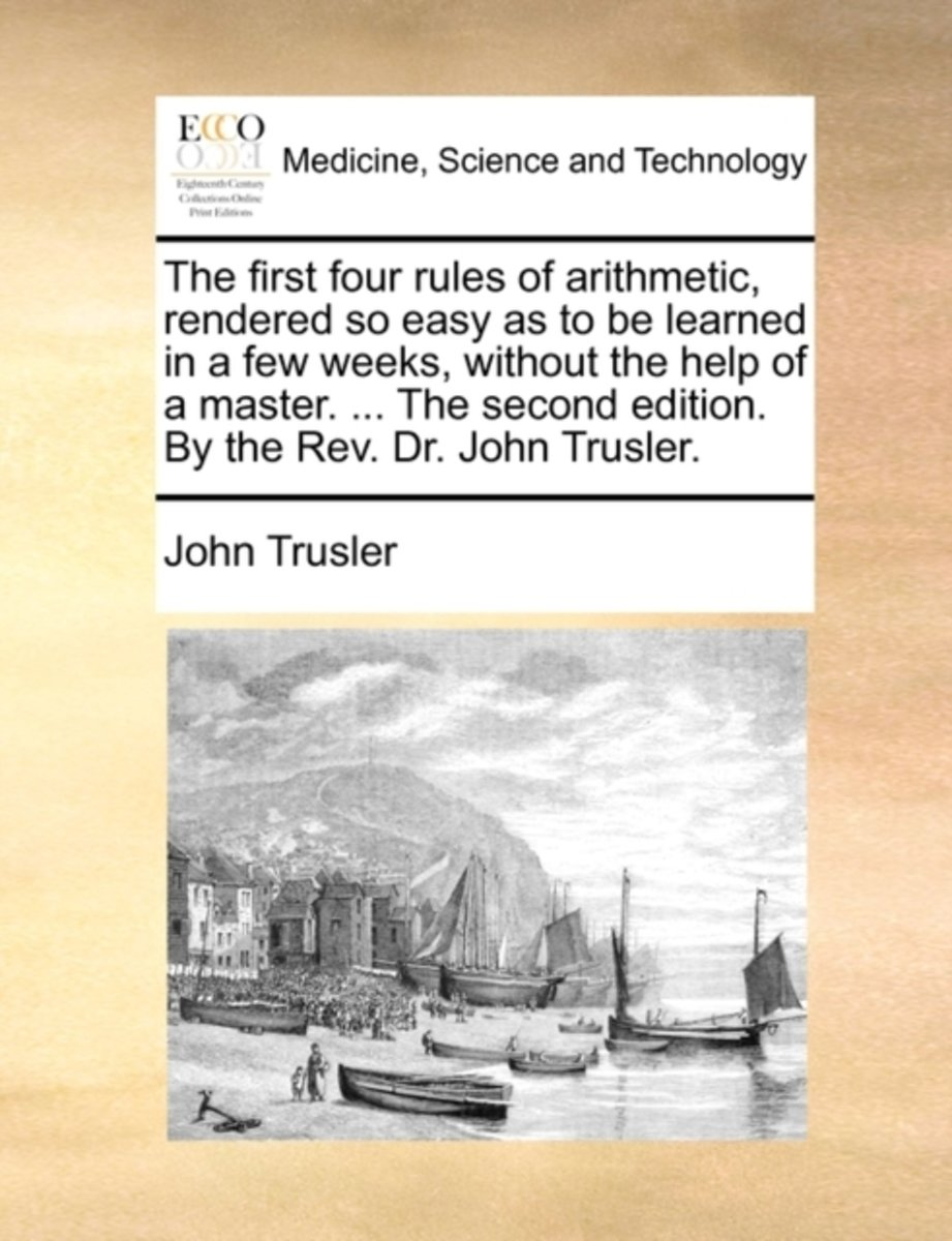 The First Four Rules of Arithmetic, Rendered So Easy as to Be Learned in a Few Weeks, Without the Help of a Master. ... the Second Edition. by the Rev. Dr. John Trusler