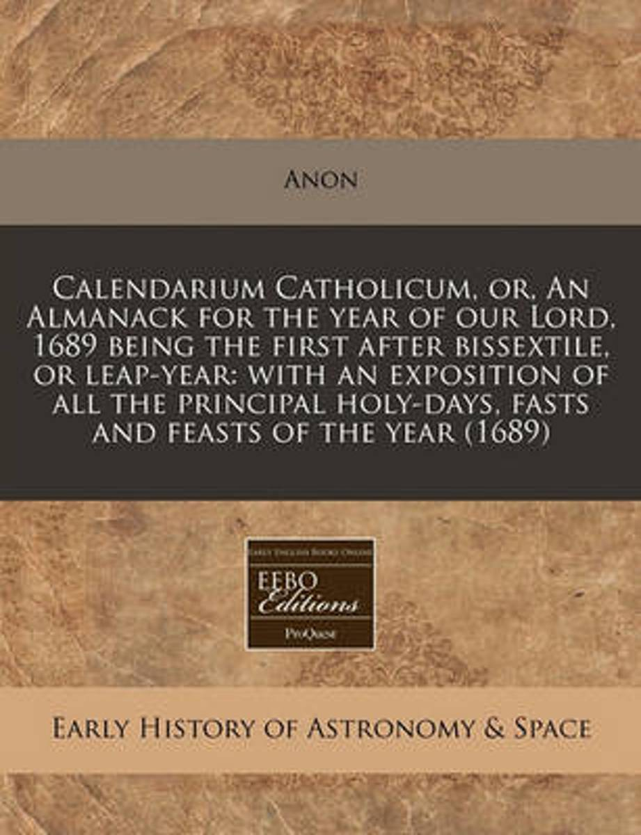 Calendarium Catholicum, Or, an Almanack for the Year of Our Lord, 1689 Being the First After Bissextile, or Leap-Year