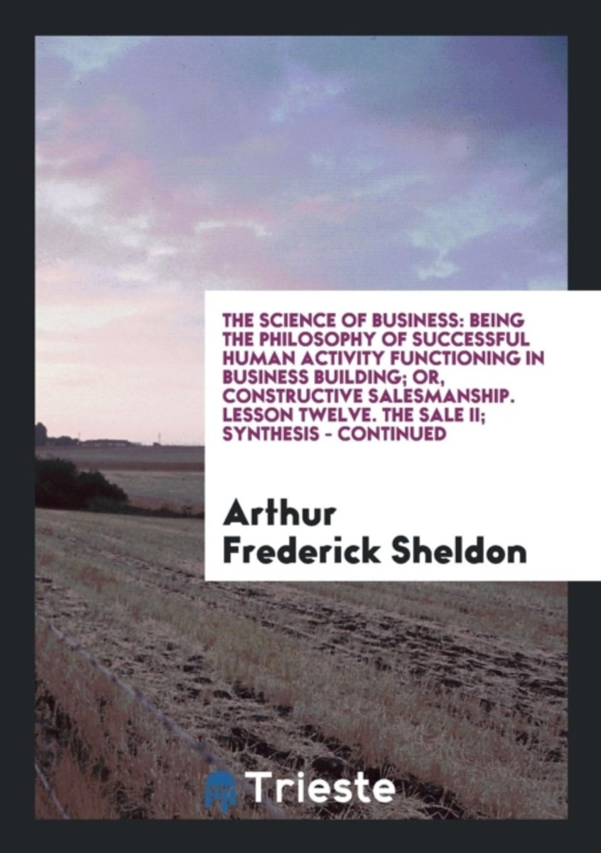 the Science of Business: Being the Philosophy of Successful Human Activity Functioning in Business Building; Or, Constructive Salesmanship. Lesson Twe