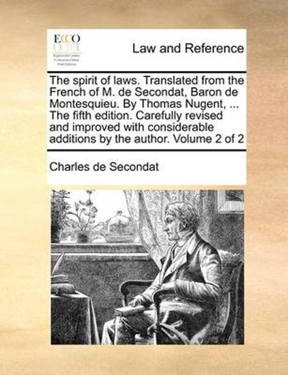 The Spirit of Laws. Translated from the French of M. de Secondat, Baron de Montesquieu. by Thomas Nugent, ... the Fifth Edition, Carefully Revised and Improved, with Considerable Additions by