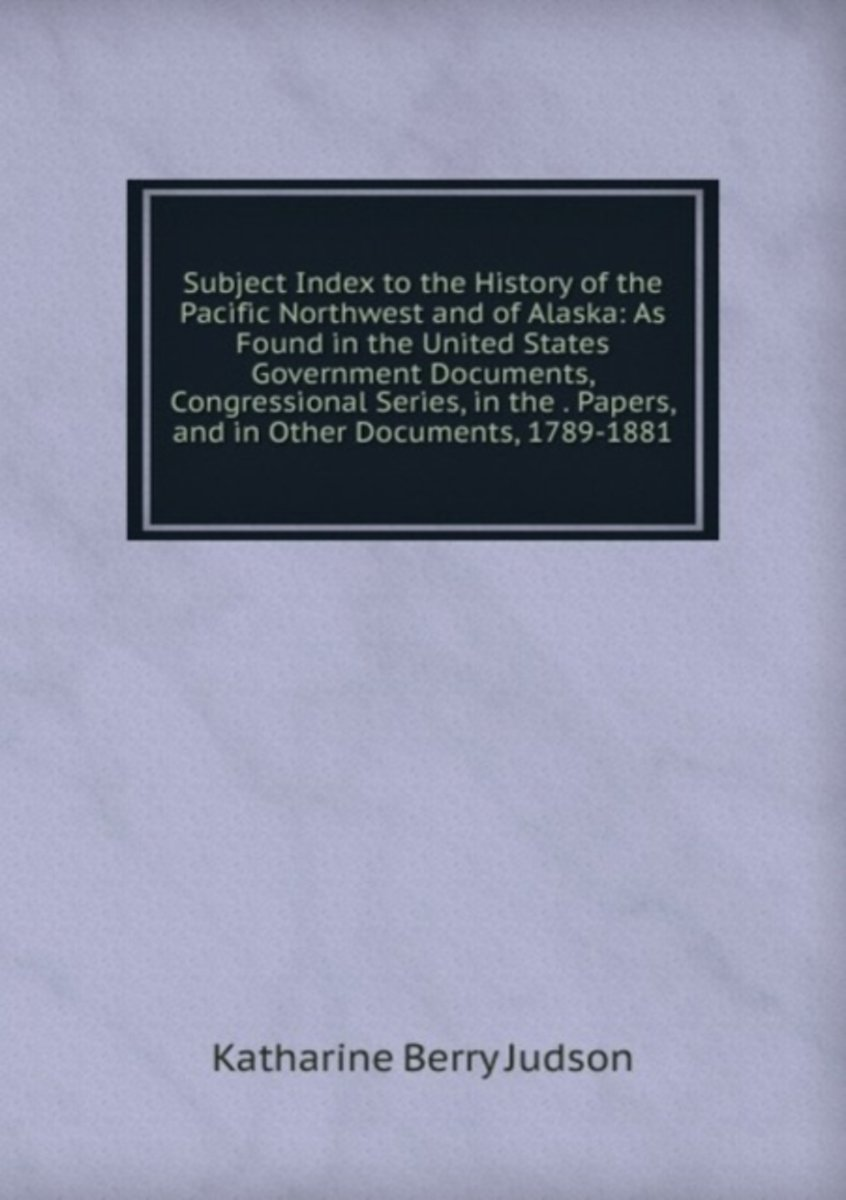 Subject Index to the History of the Pacific Northwest and of Alaska: As Found in the United States Government Documents, Congressional Series, in the . Papers, and in Other Documents, 1789-18