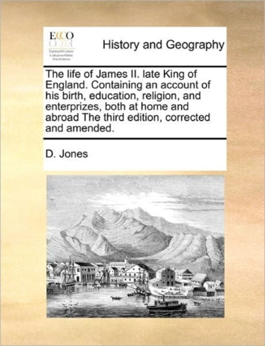 The Life of James II. Late King of England. Containing an Account of His Birth, Education, Religion, and Enterprizes, Both at Home and Abroad the Third Edition, Corrected and Amended.