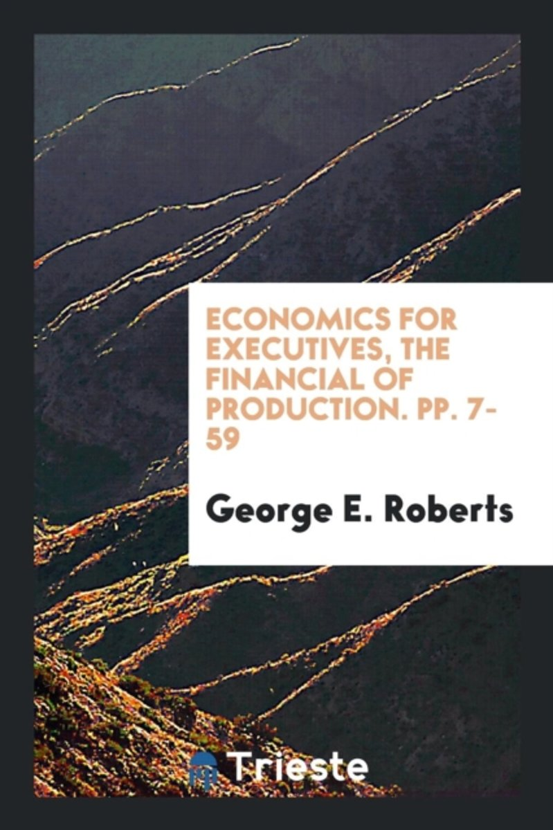 Economics for Executives, the Financial of Production. Pp. 7-59