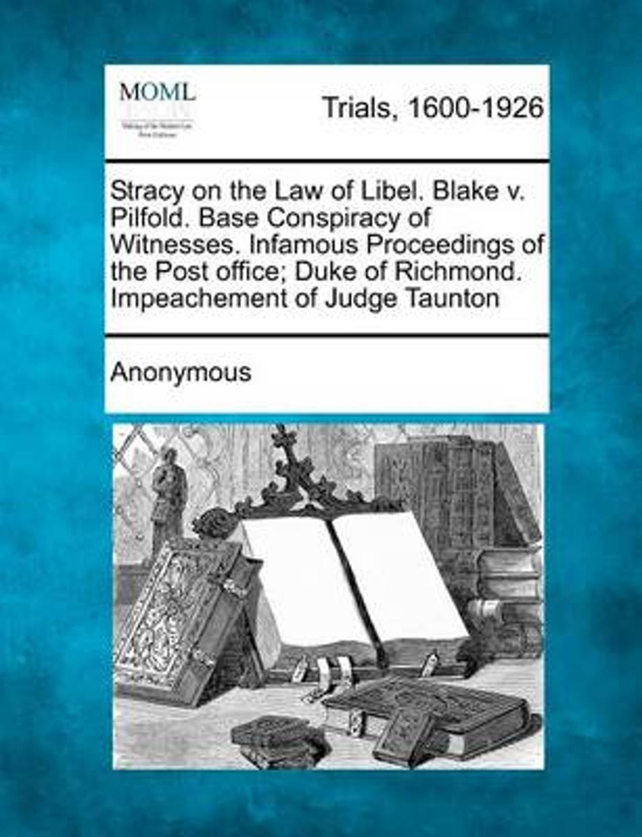 Stracy on the Law of Libel. Blake V. Pilfold. Base Conspiracy of Witnesses. Infamous Proceedings of the Post Office; Duke of Richmond. Impeachement of Judge Taunton