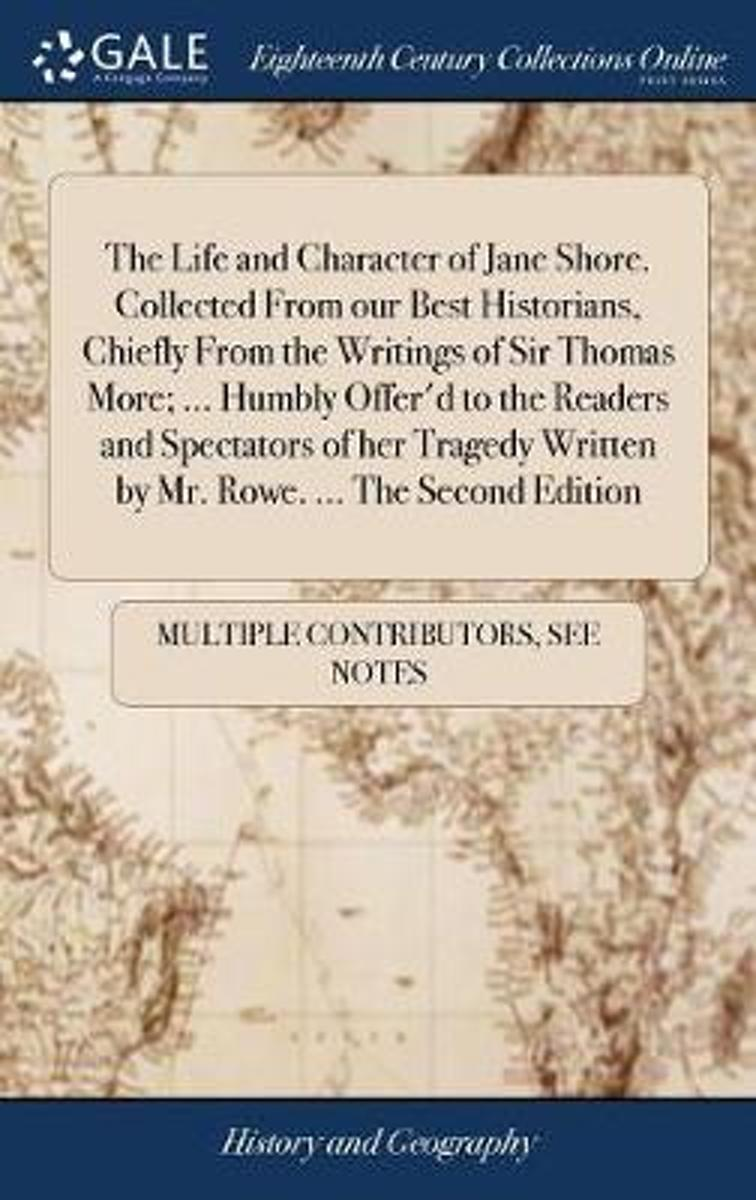 The Life and Character of Jane Shore. Collected from Our Best Historians, Chiefly from the Writings of Sir Thomas More; ... Humbly Offer'd to the Readers and Spectators of Her Tragedy Written