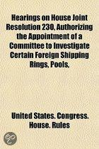 Hearings On House Joint Resolution 230, Authorizing The Appointment Of A Committee To Investigate Certain Foreign Shipping Rings, Pools,