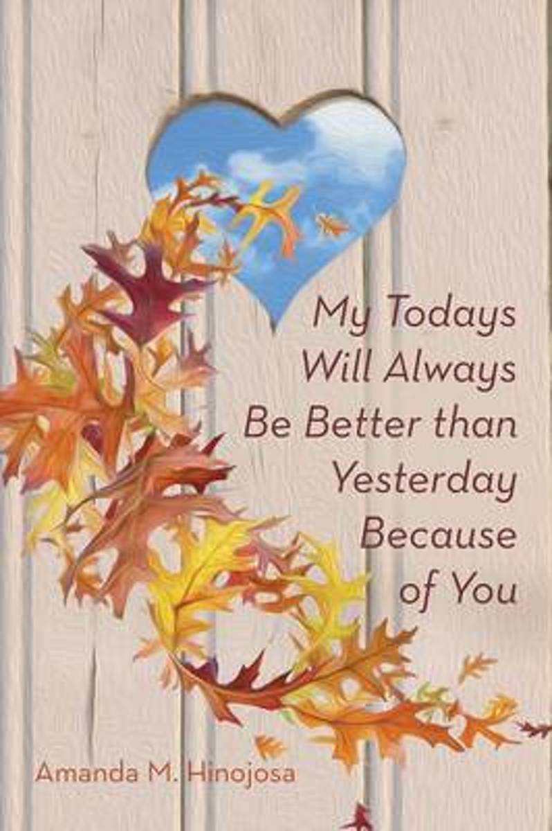 My Todays Will Always Be Better Than Yesterday Because of You