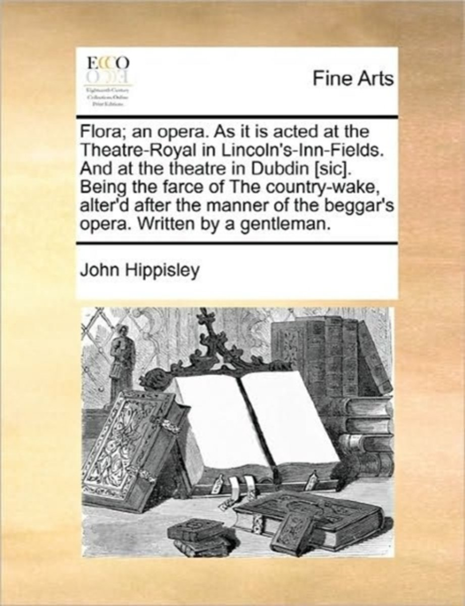 Flora; An Opera. as It Is Acted at the Theatre-Royal in Lincoln's-Inn-Fields. and at the Theatre in Dubdin [sic]. Being the Farce of the Country-Wake, Alter'd After the Manner of the Beggar's