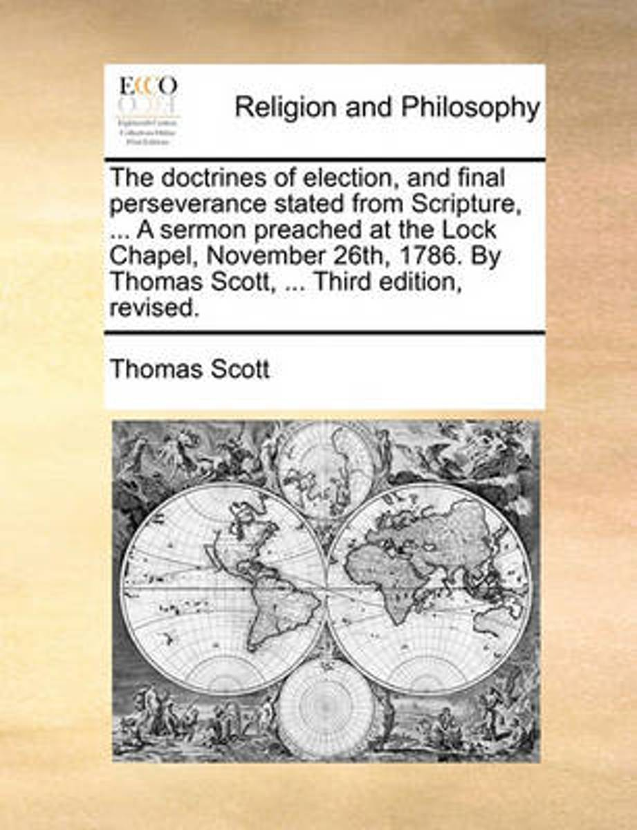 The Doctrines of Election, and Final Perseverance Stated from Scripture, ... a Sermon Preached at the Lock Chapel, November 26th, 1786. by Thomas Scott, ... Third Edition, Revised.