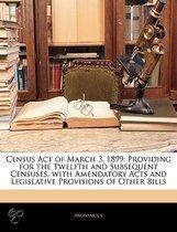 Census Act Of March 3, 1899: Providing For The Twelfth And Subsequent Censuses, With Amendatory Acts And Legislative Provisions Of Other Bills