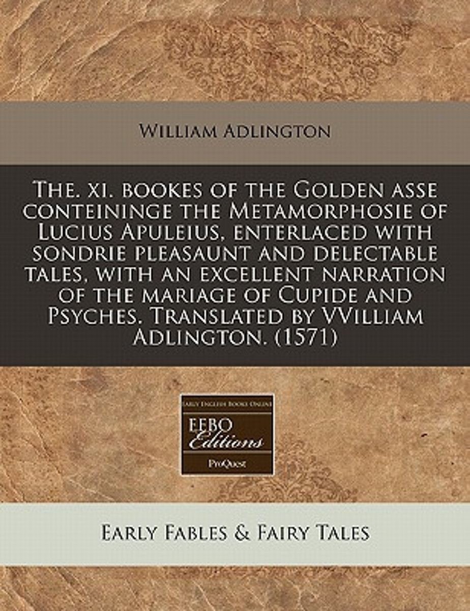 The. XI. Bookes of the Golden Asse Conteininge the Metamorphosie of Lucius Apuleius, Enterlaced with Sondrie Pleasaunt and Delectable Tales, with an Excellent Narration of the Mariage of Cupi