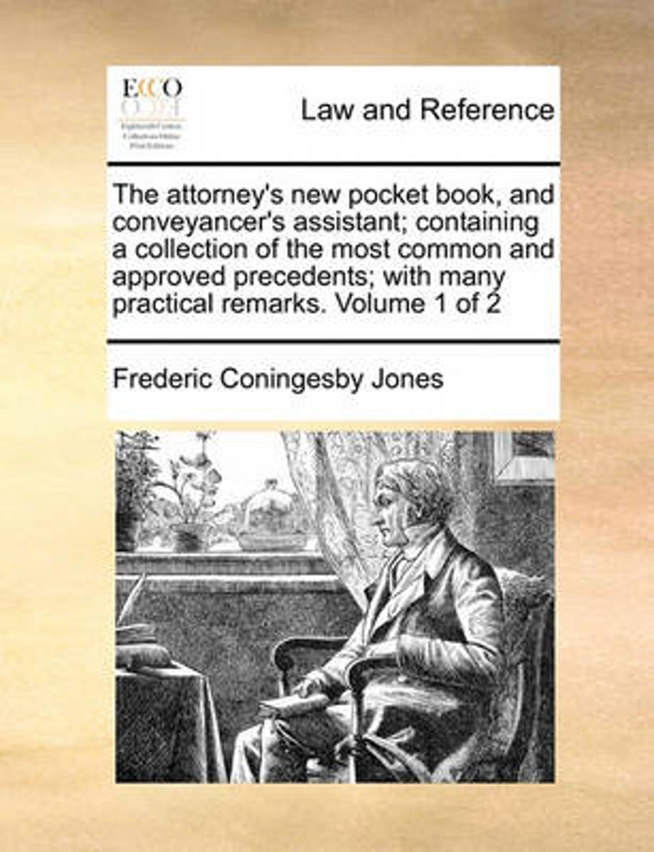 The Attorney's New Pocket Book, and Conveyancer's Assistant; Containing a Collection of the Most Common and Approved Precedents; With Many Practical Remarks. Volume 1 of 2