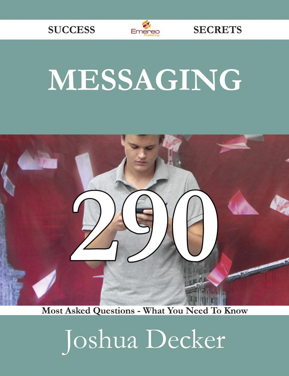 Messaging 290 Success Secrets - 290 Most Asked Questions On Messaging - What You Need To Know