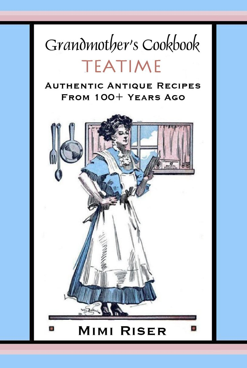 Grandmother's Cookbook, Teatime, Authentic Antique Recipes from 100+ Years Ago