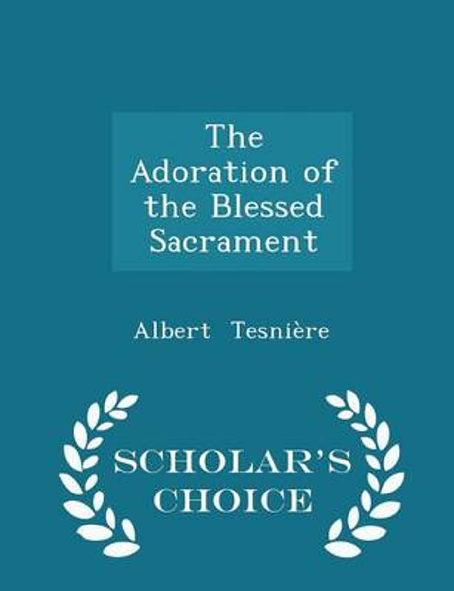 The Adoration of the Blessed Sacrament - Scholar's Choice Edition