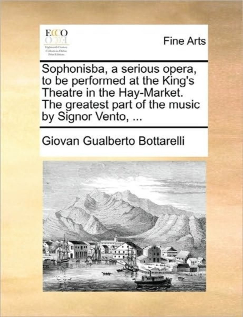Sophonisba, a Serious Opera, to Be Performed at the King's Theatre in the Hay-Market. the Greatest Part of the Music by Signor Vento,