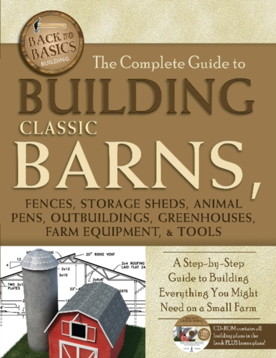 Complete Guide to Building Classic Barns, Fences, Storage Sheds, Animal Pens, Outbuildings, Greenhouses, Farm Equipment & Tools