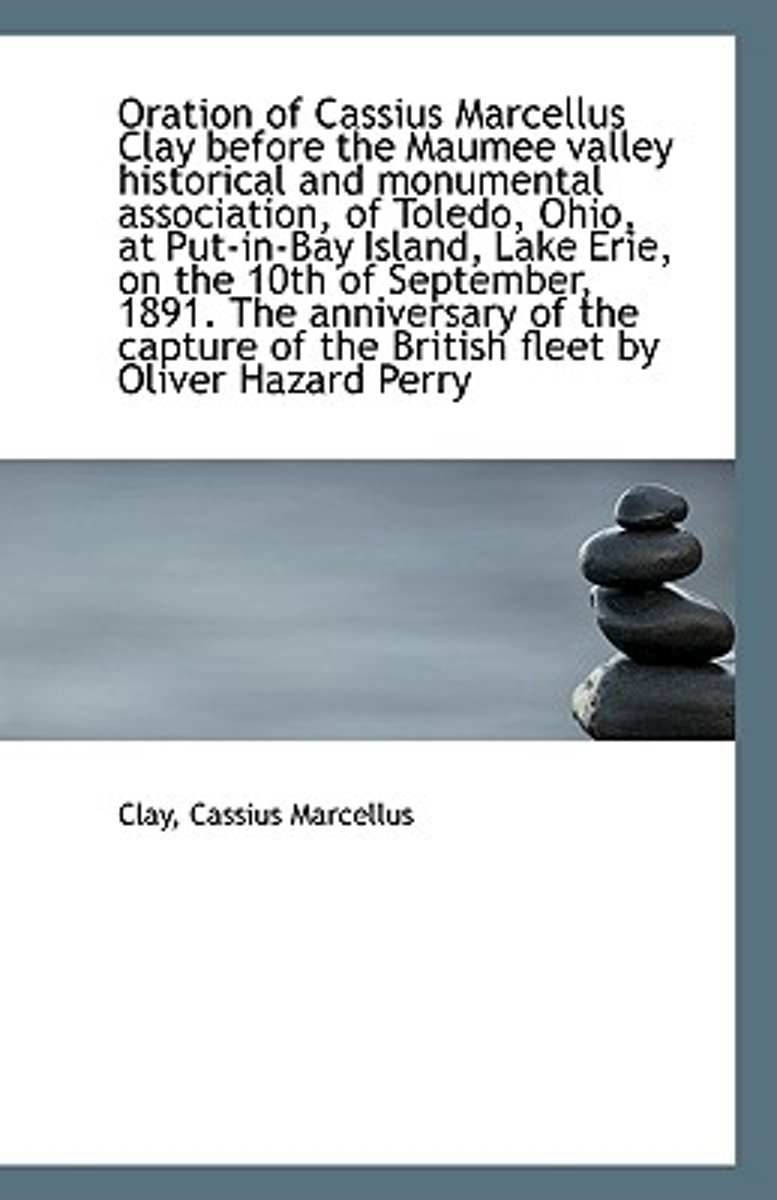 Oration of Cassius Marcellus Clay Before the Maumee Valley Historical and Monumental Association, of