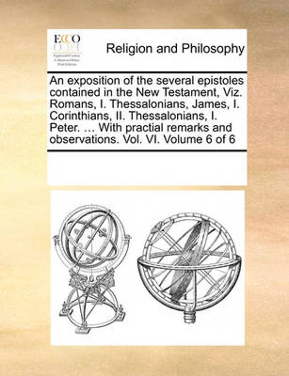 An Exposition of the Several Epistoles Contained in the New Testament, Viz. Romans, I. Thessalonians, James, I. Corinthians, II. Thessalonians, I. Peter. ... with Practial Remarks and Observa