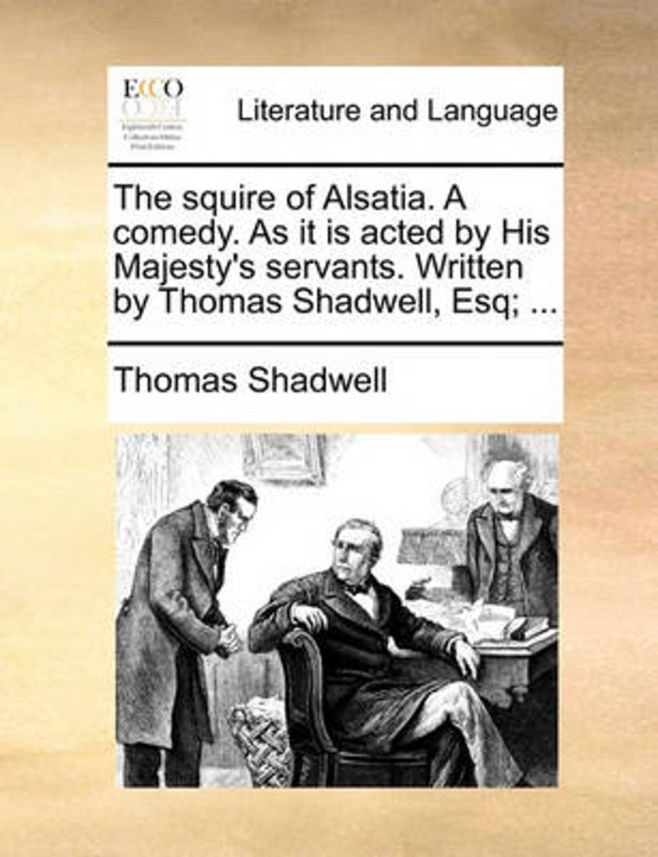 The Squire of Alsatia. a Comedy. as It Is Acted by His Majesty's Servants. Written by Thomas Shadwell, Esq;