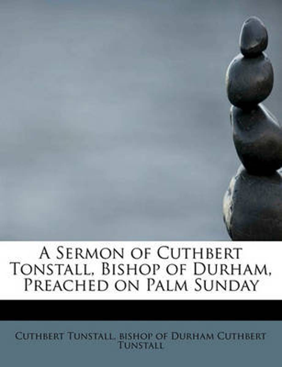 A Sermon of Cuthbert Tonstall, Bishop of Durham, Preached on Palm Sunday