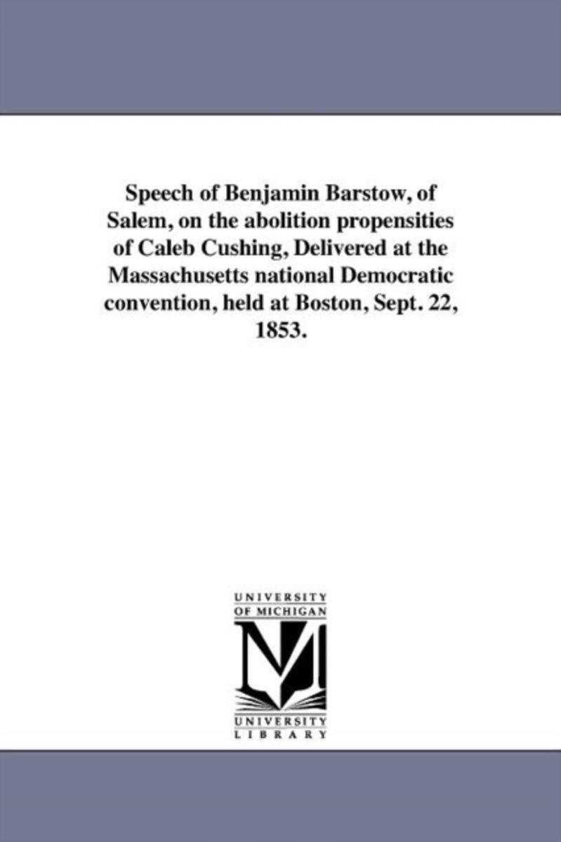 Speech of Benjamin Barstow, of Salem, on the Abolition Propensities of Caleb Cushing, Delivered at the Massachusetts National Democratic Convention, Held at Boston, Sept. 22, 1853.
