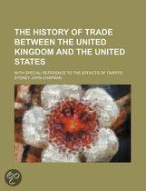 The History Of Trade Between The United Kingdom And The United States; With Special Reference To The Effects Of Tariffs