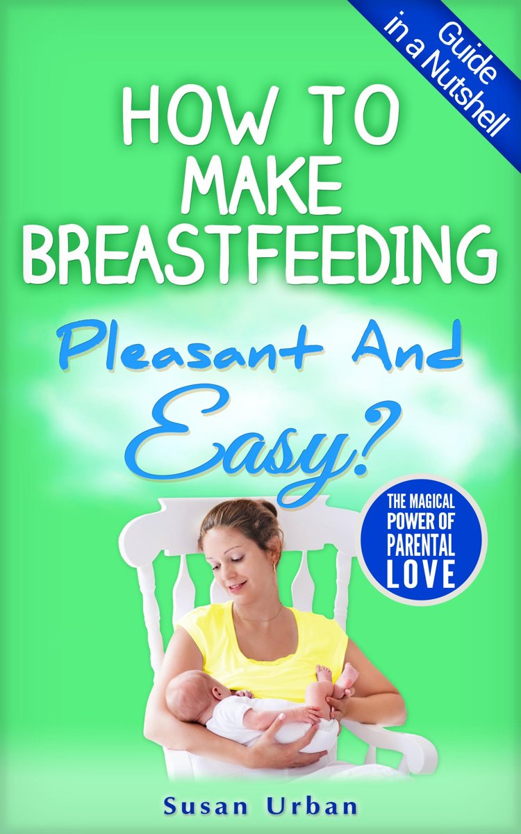GUIDE IN A NUTSHELL How to Make Breastfeeding Pleasant And Easy