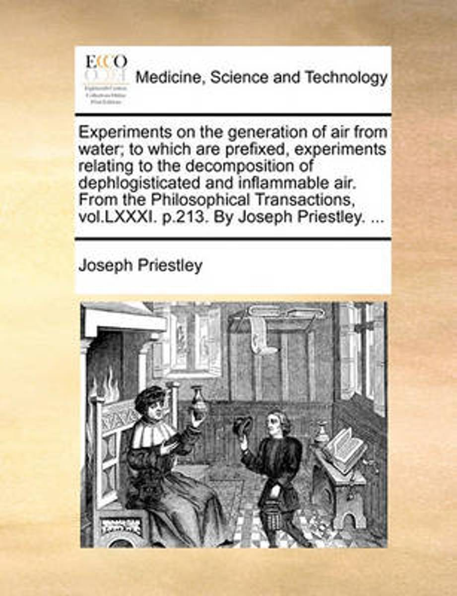 Experiments on the Generation of Air from Water; To Which Are Prefixed, Experiments Relating to the Decomposition of Dephlogisticated and Inflammable Air. from the Philosophical Transactions,