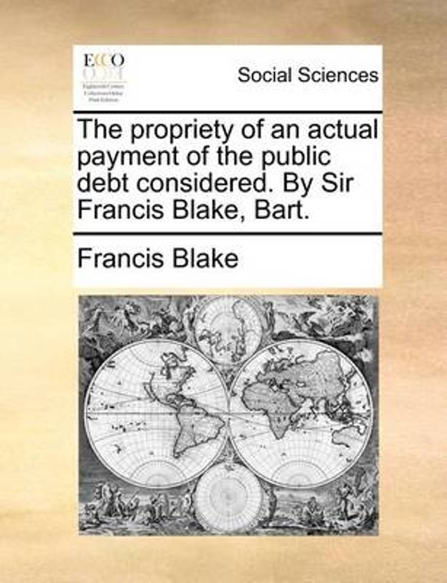 The Propriety of an Actual Payment of the Public Debt Considered. by Sir Francis Blake, Bart