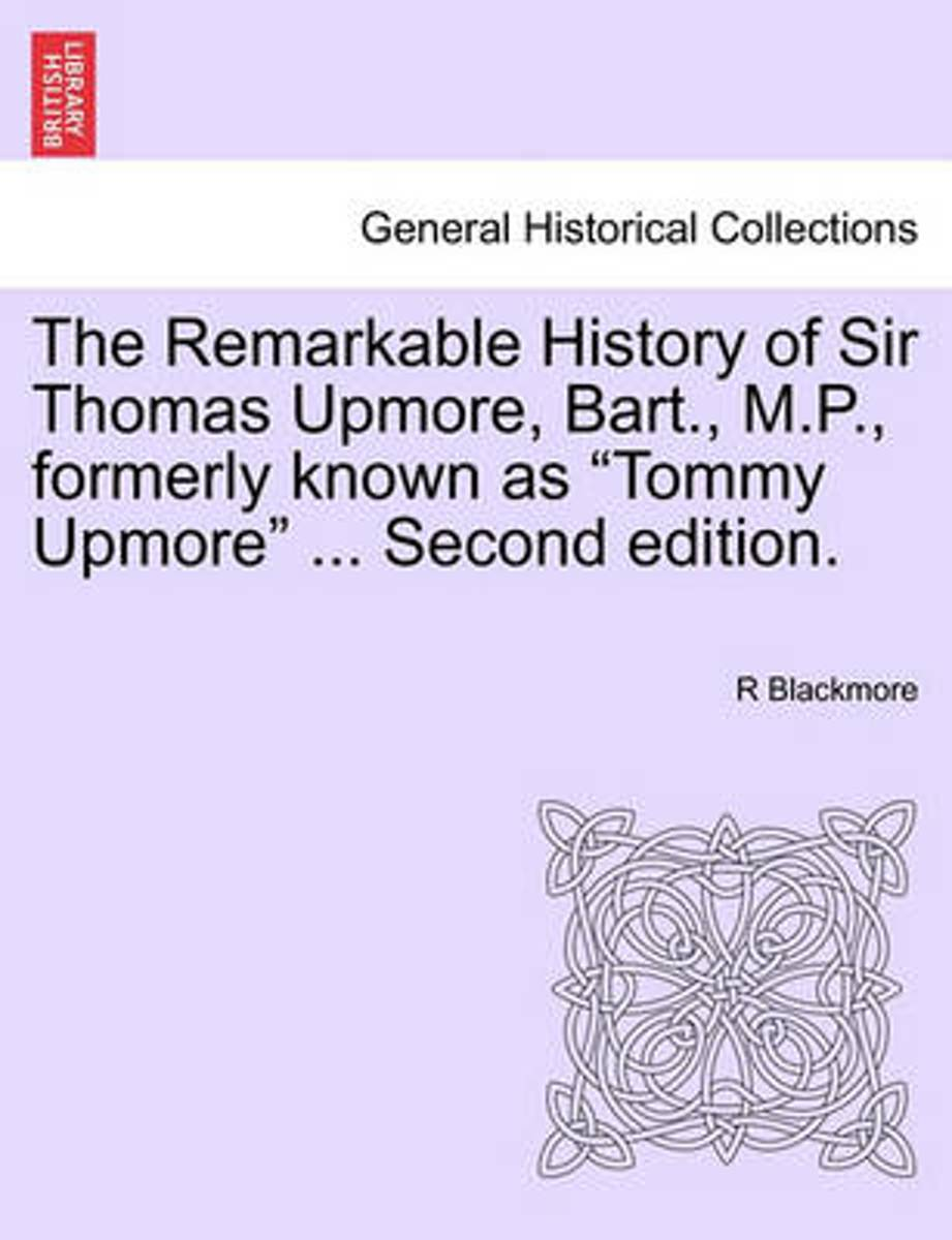 The Remarkable History of Sir Thomas Upmore, Bart., M.P., Formerly Known as Tommy Upmore ... Second Edition.