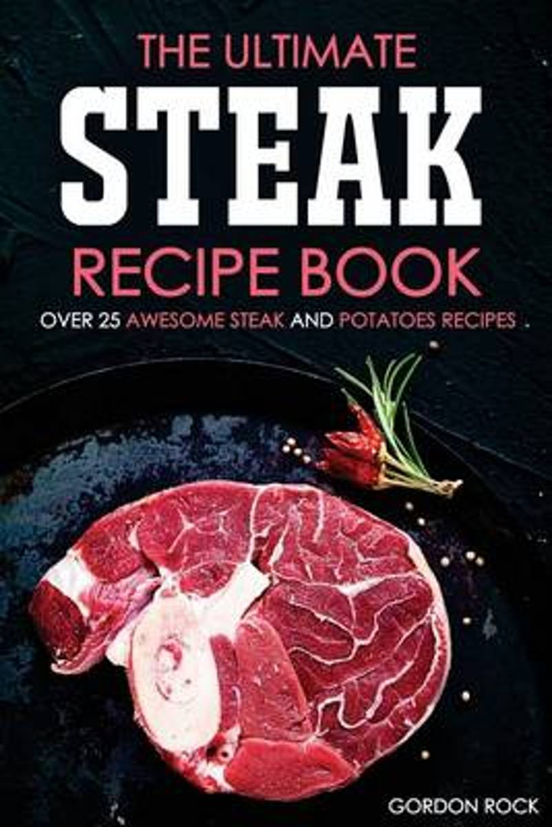 The Ultimate Steak Recipe Book - Over 25 Awesome Steak and Potatoes Recipes