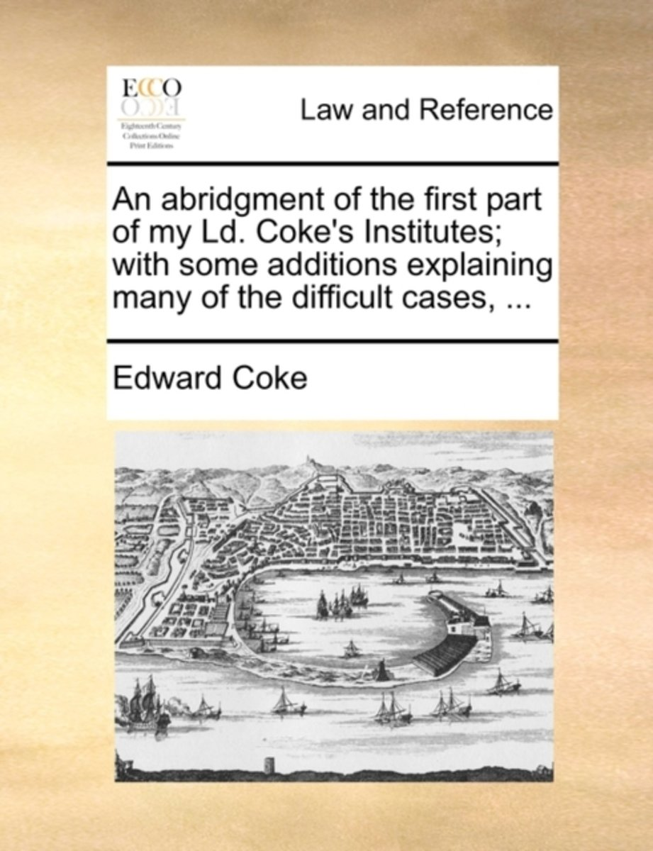 An Abridgment of the First Part of My LD. Coke's Institutes; With Some Additions Explaining Many of the Difficult Cases,
